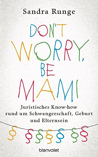 Don't worry, be Mami: Juristisches Know-how rund um Schwangerschaft, Geburt und Elternsein