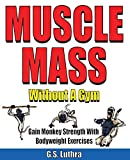 MUSCLE MASS Without A Gym: Gain Monkey Strength in 10 Minutes a day Twice a Week with Bodyweight...