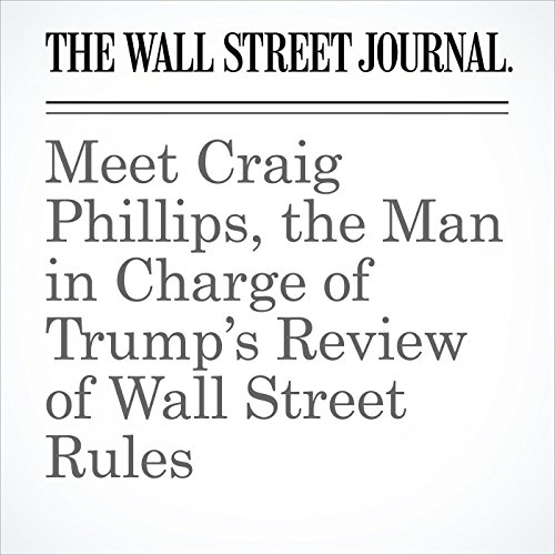 Meet Craig Phillips, the Man in Charge of Trump's Review of Wall Street Rules copertina