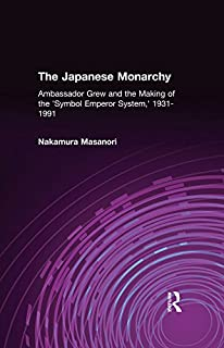 The Japanese Monarchy, 1931-91: Ambassador Grew and the Making of the Symbol Emperor System: Ambassador Grew and the Making of the