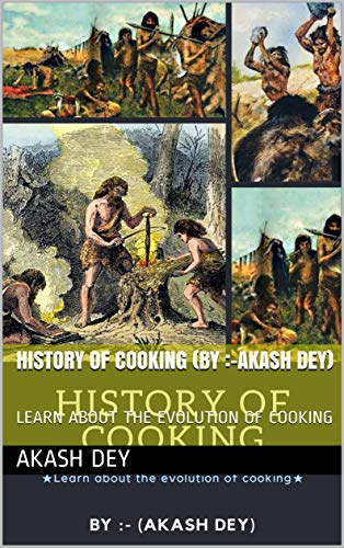HISTORY OF COOKING (BY :-AKASH DEY): LEARN ABOUT THE EVOLUTION OF COOKING (English Edition)