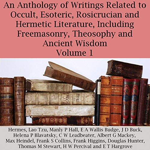 An Anthology of Writings Related to Occult, Esoteric, Rosicrucian and Hermetic Literature, Including Freemasonry, Theosophy and Ancient Wisdom, Volume 1 audiobook cover art