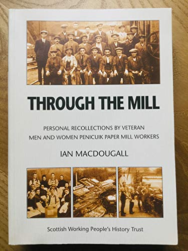 Through the Mill: Personal Recollections by Veteran Men and Women Penicuik Paper...