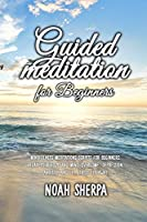 Guided Meditation for Beginners: Mindfulness Meditations Scripts for Beginners: Relax your body and Mind, overcome depression, anxiety and let stress fly away