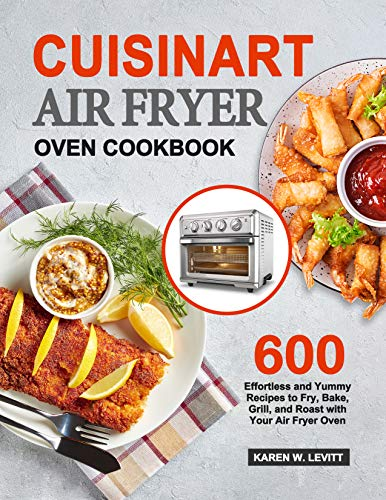 Cuisinart Air Fryer Oven Cookbook: 600 Effortless and Yummy Recipes to Fry, Bake, Grill, and Roast with Your Air Fryer Oven