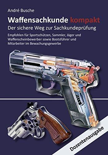 Waffensachkunde kompakt Gesamtausgabe - Der sichere Weg zur Sachkundeprüfung: Dozentenausgabe im hochwertigen Hardcoverumschlag (Lehrbücher zum ... Praxiswissen für Anwender des Waffengesetzes)