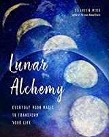 Lunar Alchemy: Everyday Moon Magic to Transform Your Life