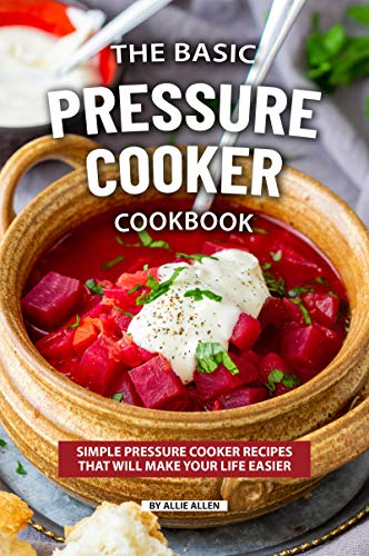 The Basic Pressure Cooker Cookbook: Simple Pressure Cooker Recipes That Will Make Your Life Easier (English Edition)