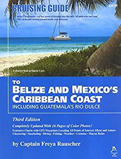 Cruising Guide to Belize and Mexico's Caribbean Coast, including Guatemala's Rio Dulce by Captain Freya Rauscher