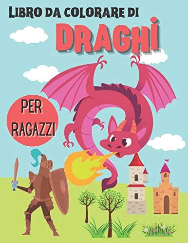 Libro da colorare di draghi per ragazzi: Libro delle attività da colorare dei draghi per ragazzi di età compresa tra 4 e 8/8 - 12 anni