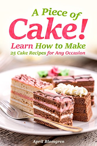 A Piece of Cake: Learn How to Make 25 Cake Recipes for Any Occasion