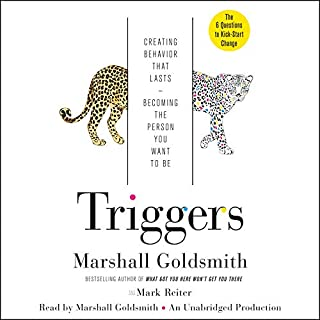 Triggers     Creating Behavior That Lasts - Becoming the Person You Want to Be              By:                                                                                                                                 Marshall Goldsmith,                                                                                        Mark Reiter                               Narrated by:                                                                                                                                 Marshall Goldsmith                      Length: 6 hrs and 36 mins     3,149 ratings     Overall 4.4