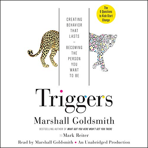 Triggers     Creating Behavior That Lasts - Becoming the Person You Want to Be              By:                                                                                                                                 Marshall Goldsmith,                                                                                        Mark Reiter                               Narrated by:                                                                                                                                 Marshall Goldsmith                      Length: 6 hrs and 36 mins     3,147 ratings     Overall 4.4