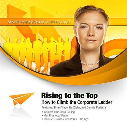 Rising to the Top     How to Climb the Corporate Ladder              By:                                                                                                                                 Made for Success                               Narrated by:                                                                                                                                 Brian Tracy,                                                                                        Don Yaeger,                                                                                        Connie Podesta                      Length: 9 hrs and 36 mins     1 rating     Overall 5.0