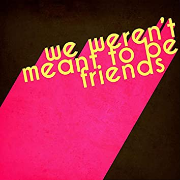 We Weren't Meant to Be Friends