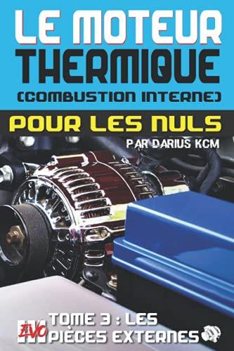 Le moteur thermique (Combustion interne) pour les nuls - LES PIÈCES EXTERNES: TOME 3 (New édition - EVO 3 (3e édition) -)