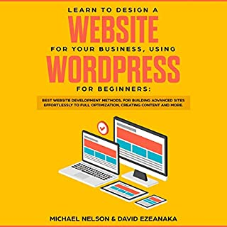 Learn to Design a Website for Your Business, Using WordPress for Beginners: Best Website Development Methods, for Building Advanced Sites Effortlessly to Full Optimization, Creating Content and More audiobook cover art