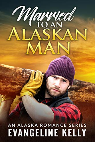Married to an Alaskan Man (An Alaska Romance Series Book 1) by [Evangeline Kelly]