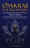 Chakras for Beginners: 101 Things You Need To Know About Chakras. The Ultimate Beginners Guide to Awaken, Balance and Self Heal Through the Power of Chakras