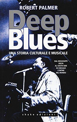 Deep Blues. Una storia musicale e culturale. Dal Mississippi Delta al South Side di Chicago e infine nel mondo