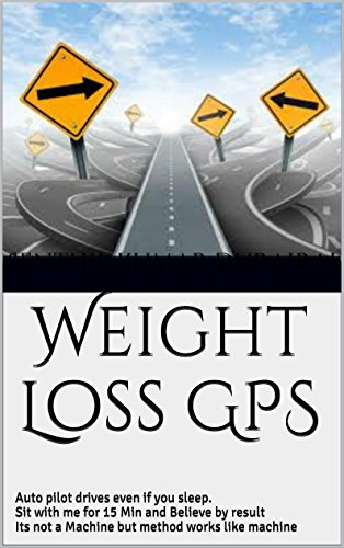 Weight Loss GPS: Auto pilot drives even if you sleep. Sit with me for 15 Min and Believe by result Its not a Machine but method works like machine (English Edition)