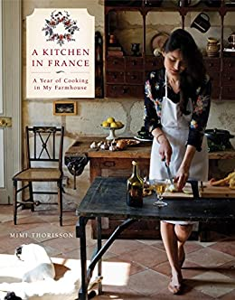 A Kitchen in France: A Year of Cooking in My Farmhouse: A Cookbook by [Mimi Thorisson]