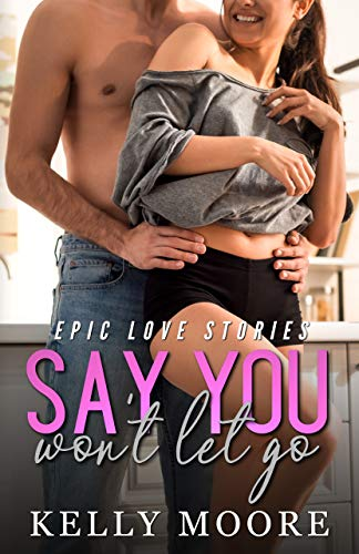 Say You Won't Let Go: Romance Series Books (Epic Love Stories Book 1) by [Kelly Moore, Kerry Genova]