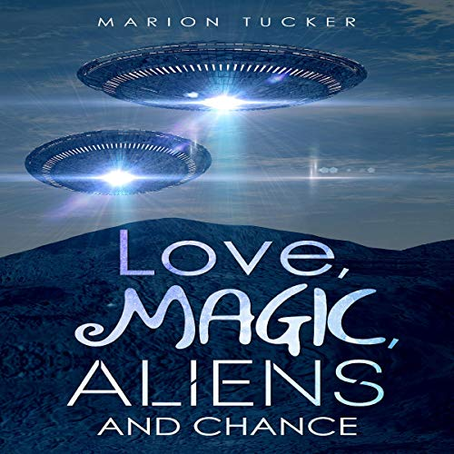 Love, Magic, Aliens and Chance Audiobook By Marion E. Tucker cover art