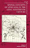 Spatial Concepts of Lithuania in the Long Nineteenth Century (Lithuanian Studies without Borders)