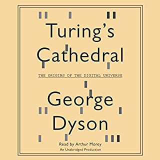 Turing's Cathedral     The Origins of the Digital Universe              By:                                                                                                                                 George Dyson                               Narrated by:                                                                                                                                 Arthur Morey                      Length: 15 hrs and 40 mins     287 ratings     Overall 4.1