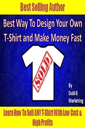 Best Way To Design Your Own T-Shirt and Make Money Fast: Learn how to sell ANY t-shirt with very low cost and high profits! (tshirt design maker, tshirt ... money from home legit) (English Edition)