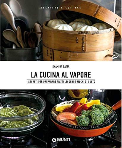 La cucina al vapore. I segreti per preparare piatti leggeri e ricchi di gusto