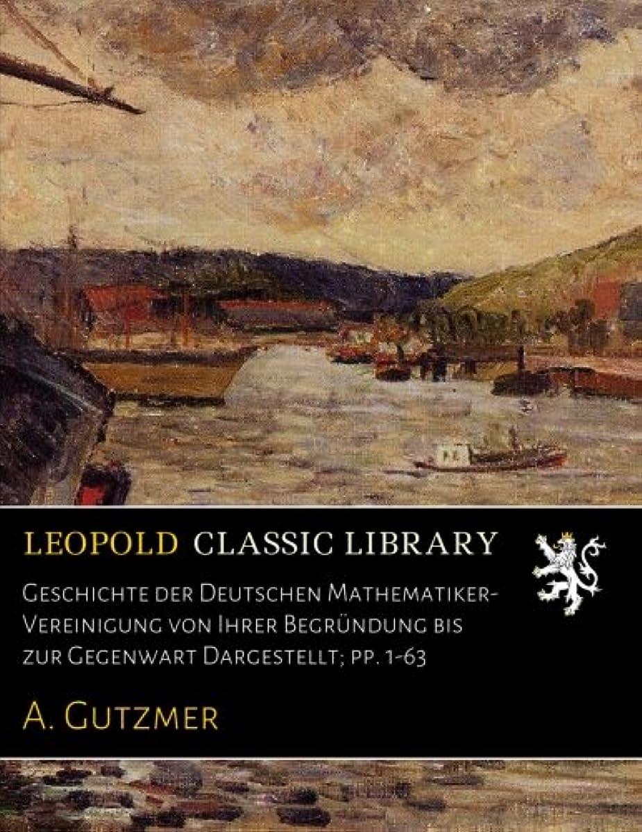 アピール一生マーキーGeschichte der Deutschen Mathematiker-Vereinigung von Ihrer Begruendung bis zur Gegenwart Dargestellt; pp. 1-63