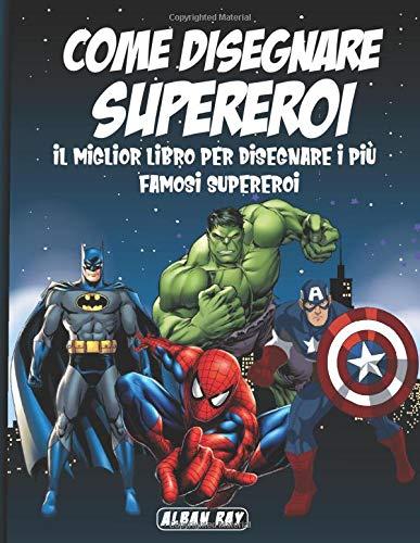 Come disegnare Supereroi: il miglior libro per disegnare i più famosi Supereroi