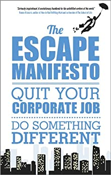 The Escape Manifesto: Quit Your Corporate Job. Do Something Different! by [Escape The City]