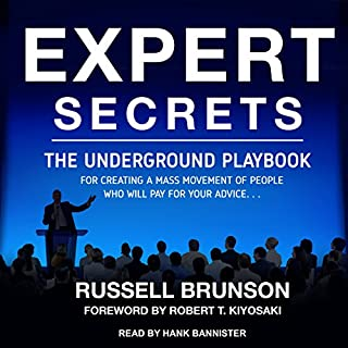 Expert Secrets     The Underground Playbook for Creating a Mass Movement of People Who Will Pay for Your Advice              By:                                                                                                                                 Russell Brunson,                                                                                        Robert T. Kiyosaki - foreword                               Narrated by:                                                                                                                                 Hank Bannister                      Length: 6 hrs and 11 mins     577 ratings     Overall 4.8