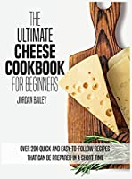 The Ultimate Cheese Cookbook For Beginners: Over 200 quick and easy-to-follow recipes that can be prepared in a short time