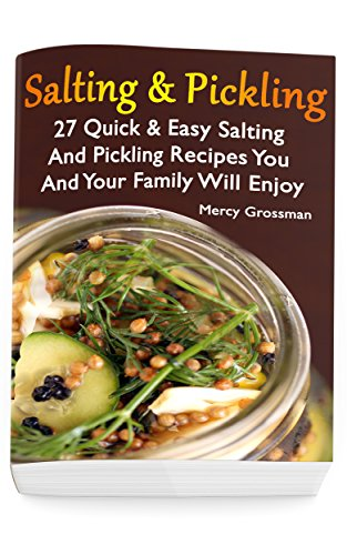 Salting And Pickling: 27 Quick & Easy Salting and Pickling Recipes You And Your Family Will Enjoy: (Salting and Pickling for Beginners, Best Pickling Recipes) (Canning And Preserving) by [Mercy Grossman]
