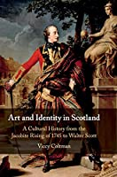 Art and Identity in Scotland: A Cultural History from the Jacobite Rising of 1745 to Walter Scott (Cambridge Social and Cultural Histories)