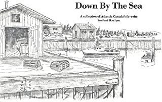 DOWN BY THE SEA A Collection of Atlantic Canada's Favorite Seafood Recipes