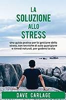La soluzione allo stress: Una guida pratica per la gestione dello stress, con tecniche di autoguarigione e rimedi naturali, per godersi la vita