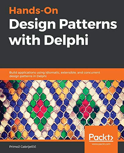 Hands-On Design Patterns with Delphi: Build applications using idiomatic, extensible, and concurrent design patterns in Delphi
