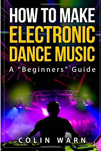 How To Make Electronic Dance Music: A Beginner's Guide