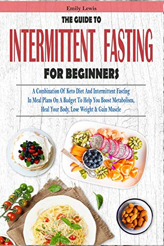 THE GUIDE TO INTERMITTENT FASTING FOR BEGINNERS: A Combination Of Keto Diet And Intermittent Fasting In Meal Plans On A Budget To Help You...