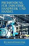 Preisfindung für Industrie, Handwerk und Handel: Der praktische Leitfaden für die marktorientierte Preiskalkulation mit Excel-Vorlage und Beispiel
