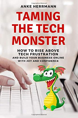 Taming the Tech Monster: How to Rise Above Tech Frustration and Build Your Business Online With Joy and Confidence