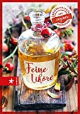 Feine Liköre: Genießerrezepte aus eigener Herstellung