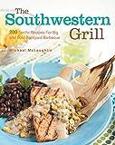 The Southwestern Grill: 200 Terrific Recipes for Big Bold Backyard Barbecue