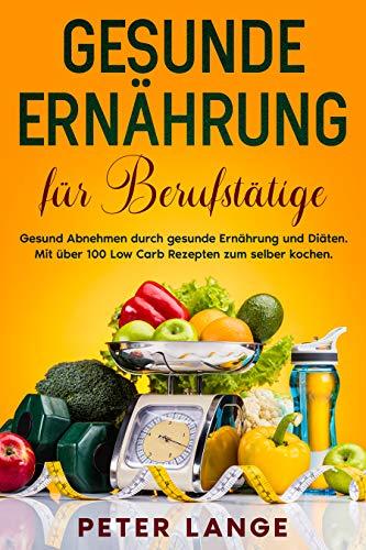 Gesunde Ernährung für Berufstätige: Gesund Abnehmen durch gesunde Ernährung und Diäten. Mit über 100 Low Carb Rezepten zum selber kochen