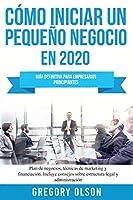 Cómo iniciar un pequeño negocio en 2020: Guía definitiva para empresarios principiantes. Plan de negocios, técnicas de marketing y financiación. Incluye consejos sobre estructura legal y administración